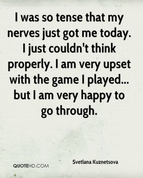I was so tense that my nerves just got me today. I just couldn't think properly. I am very upset with the game I played... but I am very happy to go through.
