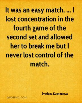 It was an easy match, ... I lost concentration in the fourth game of the second set and allowed her to break me but I never lost control of the match.