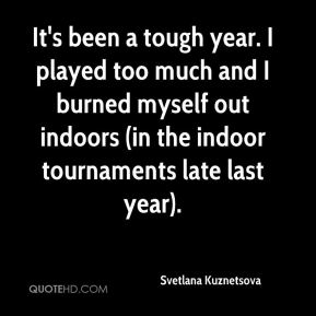 It's been a tough year. I played too much and I burned myself out indoors (in the indoor tournaments late last year).