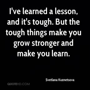 I've learned a lesson, and it's tough. But the tough things make you grow stronger and make you learn.