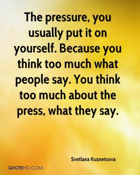 The pressure, you usually put it on yourself. Because you think too much what people say. You think too much about the press, what they say.