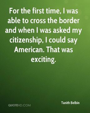 For the first time, I was able to cross the border and when I was asked my citizenship, I could say American. That was exciting.