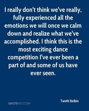Tanith Belbin  - I really don't think we've really, fully experienced all the emotions we will once we calm down and realize what we've accomplished. I think this is the most exciting dance competition I've ever been a part of and some of us have ever seen.