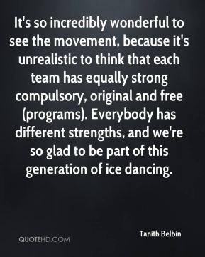 Tanith Belbin  - It's so incredibly wonderful to see the movement, because it's unrealistic to think that each team has equally strong compulsory, original and free (programs). Everybody has different strengths, and we're so glad to be part of this generation of ice dancing.