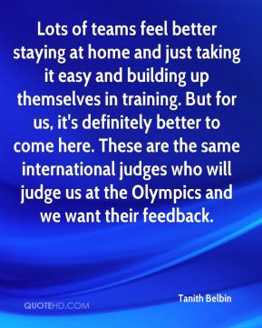 Lots of teams feel better staying at home and just taking it easy and building up themselves in training. But for us, it's definitely better to come here. These are the same international judges who will judge us at the Olympics and we want their feedback.