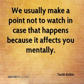 We usually make a point not to watch in case that happens because it affects you mentally.