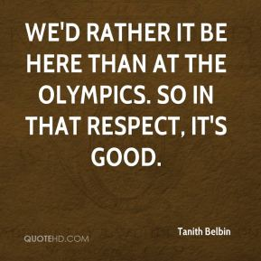 Tanith Belbin  - We'd rather it be here than at the Olympics. So in that respect, it's good.
