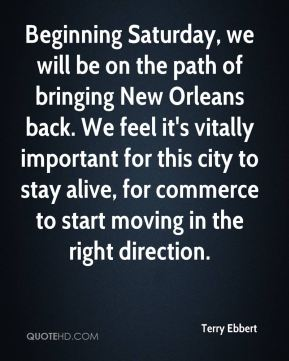 Beginning Saturday, we will be on the path of bringing New Orleans back. We feel it's vitally important for this city to stay alive, for commerce to start moving in the right direction.