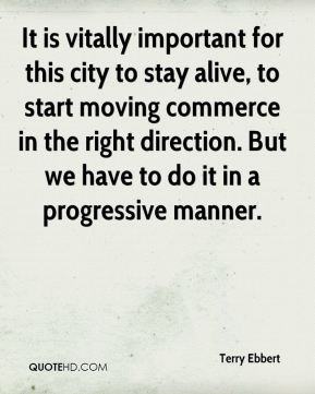 It is vitally important for this city to stay alive, to start moving commerce in the right direction. But we have to do it in a progressive manner.