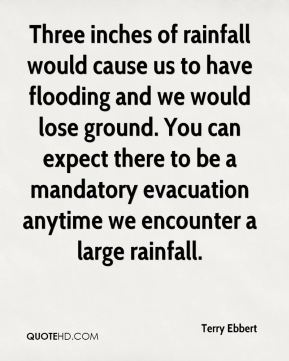 Three inches of rainfall would cause us to have flooding and we would lose ground. You can expect there to be a mandatory evacuation anytime we encounter a large rainfall.