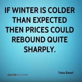 If winter is colder than expected then prices could rebound quite sharply.
