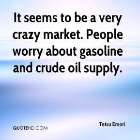 Tetsu Emori  - It seems to be a very crazy market. People worry about gasoline and crude oil supply.