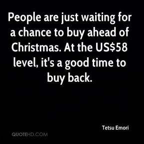 People are just waiting for a chance to buy ahead of Christmas. At the US$58 level, it's a good time to buy back.