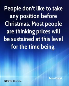 People don't like to take any position before Christmas. Most people are thinking prices will be sustained at this level for the time being.
