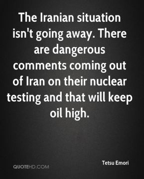 Tetsu Emori  - The Iranian situation isn't going away. There are dangerous comments coming out of Iran on their nuclear testing and that will keep oil high.