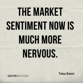 The market sentiment now is much more nervous.
