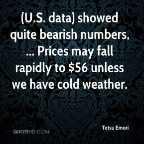 Tetsu Emori  - (U.S. data) showed quite bearish numbers, ... Prices may fall rapidly to $56 unless we have cold weather.