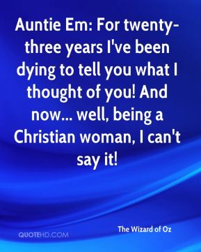 Auntie Em: For twenty-three years I've been dying to tell you what I thought of you! And now... well, being a Christian woman, I can't say it!