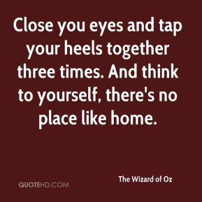 The Wizard of Oz  - Close you eyes and tap your heels together three times. And think to yourself, there's no place like home.