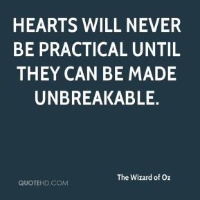 The Wizard of Oz  - Hearts will never be practical until they can be made unbreakable.