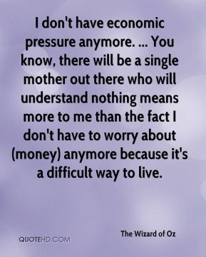 I don't have economic pressure anymore. ... You know, there will be a single mother out there who will understand nothing means more to me than the fact I don't have to worry about (money) anymore because it's a difficult way to live.