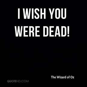 I wish you were dead!