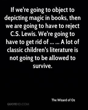 If we're going to object to depicting magic in books, then we are going to have to reject C.S. Lewis. We're going to have to get rid of ... ... A lot of classic children's literature is not going to be allowed to survive.