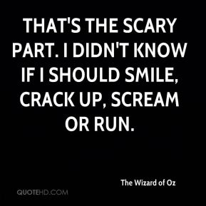 That's the scary part. I didn't know if I should smile, crack up, scream or run.