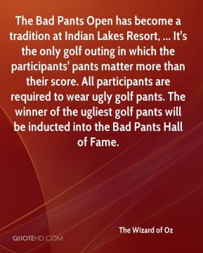 The Bad Pants Open has become a tradition at Indian Lakes Resort, ... It's the only golf outing in which the participants' pants matter more than their score. All participants are required to wear ugly golf pants. The winner of the ugliest golf pants will be inducted into the Bad Pants Hall of Fame.