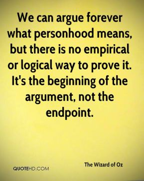 We can argue forever what personhood means, but there is no empirical or logical way to prove it. It's the beginning of the argument, not the endpoint.