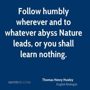 Follow humbly wherever and to whatever abyss Nature leads, or you shall learn nothing.