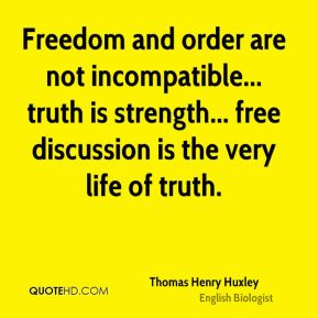 Thomas Henry Huxley  - Freedom and order are not incompatible... truth is strength... free discussion is the very life of truth.
