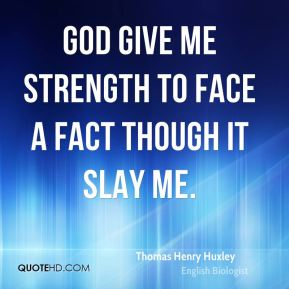 God give me strength to face a fact though it slay me.