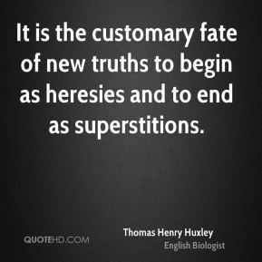 Thomas Henry Huxley  - It is the customary fate of new truths to begin as heresies and to end as superstitions.