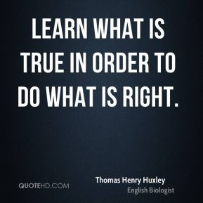 Learn what is true in order to do what is right.