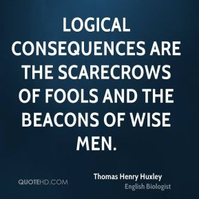Thomas Henry Huxley  - Logical consequences are the scarecrows of fools and the beacons of wise men.