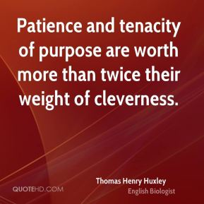 Patience and tenacity of purpose are worth more than twice their weight of cleverness.