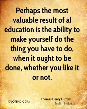 Perhaps the most valuable result of al education is the ability to make yourself do the thing you have to do, when it ought to be done, whether you like it or not.