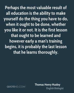 Perhaps the most valuable result of all education is the ability to make yourself do the thing you have to do, when it ought to be done, whether you like it or not. It is the first lesson that ought to be learned and however early a man's training begins, it is probably the last lesson that he learns thoroughly.