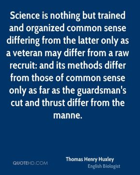 Thomas Henry Huxley  - Science is nothing but trained and organized common sense differing from the latter only as a veteran may differ from a raw recruit: and its methods differ from those of common sense only as far as the guardsman's cut and thrust differ from the manne.