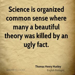 Thomas Henry Huxley  - Science is organized common sense where many a beautiful theory was killed by an ugly fact.