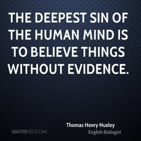 The deepest sin of the human mind is to believe things without evidence.