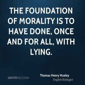 Thomas Henry Huxley  - The foundation of morality is to have done, once and for all, with lying.
