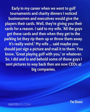 Tie Domi  - Early in my career when we went to golf tournaments and charity dinners I noticed businessmen and executives would give the players their cards. Well, they're giving you their cards for a reason. I said to my wife, 'All the guys get these cards and then when they get to the parking lot they rip them up or throw them away. It's really weird.' My wife ... said maybe you should just sign a picture and mail it to them. You know, 'Great playing golf with you,' or whatever. So, I did and lo and behold some of those guys I sent pictures to way back then are now CEOs at big companies.