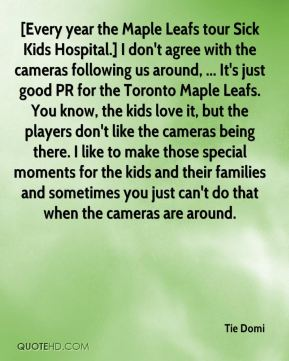 [Every year the Maple Leafs tour Sick Kids Hospital.] I don't agree with the cameras following us around, ... It's just good PR for the Toronto Maple Leafs. You know, the kids love it, but the players don't like the cameras being there. I like to make those special moments for the kids and their families and sometimes you just can't do that when the cameras are around.