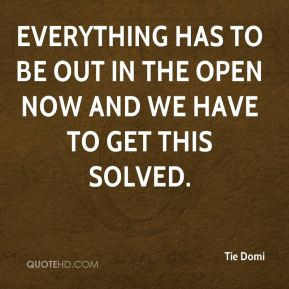 Everything has to be out in the open now and we have to get this solved.