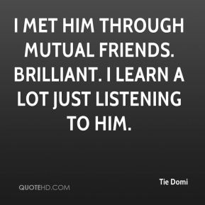 I met him through mutual friends. Brilliant. I learn a lot just listening to him.