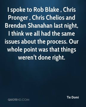I spoke to Rob Blake , Chris Pronger , Chris Chelios and Brendan Shanahan last night, I think we all had the same issues about the process. Our whole point was that things weren't done right.