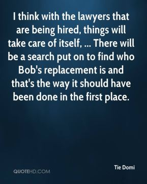 Tie Domi  - I think with the lawyers that are being hired, things will take care of itself, ... There will be a search put on to find who Bob's replacement is and that's the way it should have been done in the first place.