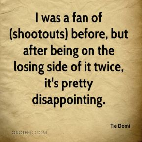 I was a fan of (shootouts) before, but after being on the losing side of it twice, it's pretty disappointing.